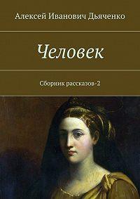 Алексей Дьяченко -Человек. Сборник рассказов-2