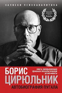 Борис Цирюльник -Автобиография пугала. Книга, раскрывающая феномен психологической устойчивости