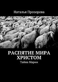 Наталья Прозорова -Распятие мира Христом. Тайна Марии