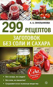 А. А. Синельникова -299 рецептов заготовок без соли и сахара