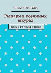 Ольга Которова -Рыцари вкозлиных шкурах. Пособие для любящих женщин