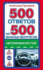 Александр Дмитриевич Прозоров -500 ответов на 500 важных вопросов автомобилистов