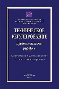 Коллектив Авторов -Техническое регулирование. Правовые аспекты реформы (Комментарий к Федеральному закону «О техническом регулировании»)