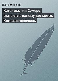 В. Г. Белинский - Катенька, или Семеро сватаются, одному достается. Комедия-водевиль