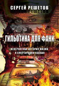 Сергей Решетов - Гильотина для Фани. Невероятная история жизни и смерти Фани Каплан