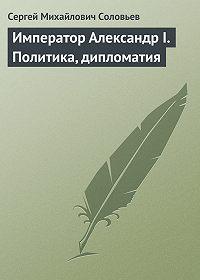 Сергей Соловьев -Император Александр I. Политика, дипломатия