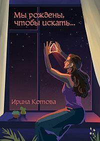 Ирина Котова -Мы рождены, чтобы искать…