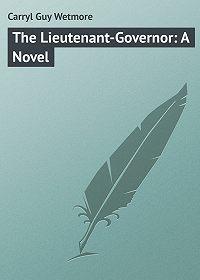 Guy Carryl -The Lieutenant-Governor: A Novel