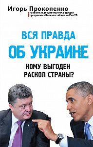 Игорь Прокопенко - Вся правда об Украине. Кому выгоден раскол страны?