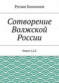 Руслан Богомолов - Сотворение Волжской России. Книги 1,2,3