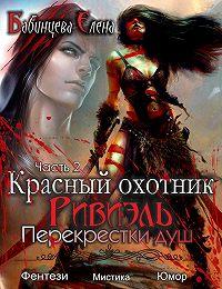 Елена Бабинцева -Красный охотник Ривиэль. Перекрестки душ. Часть 2