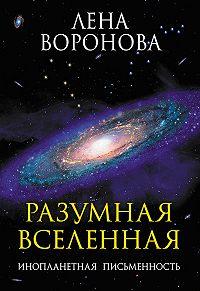 Елена Воронова - Разумная Вселенная. Инопланетная письменность