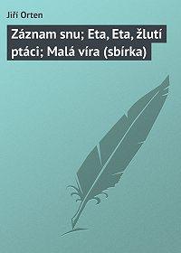Jiří Orten -Záznam snu; Eta, Eta, žlutí ptáci; Malá víra (sbírka)