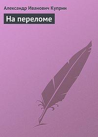Александр Куприн - На переломе
