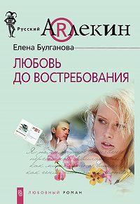 Елена Булганова - Любовь до востребования