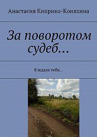 Анастасия Киприна-Коняхина -Заповоротом судеб… Я ждала тебя…