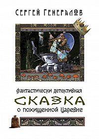 Сергей Генералов -Сказка опохищенной царевне. фантастически детективная