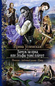 Ирина Успенская -Замуж за орка, или Эльфы тоже плачут