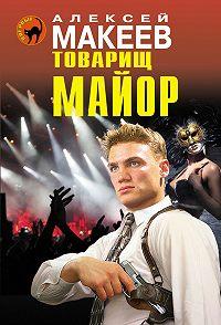 Алексей Макеев -Товарищ майор