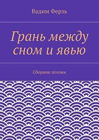 Вадим Ферзь - Грань между сном и явью. Сборник поэзии