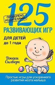 Джеки Силберг -125 развивающих игр для детей до 1 года