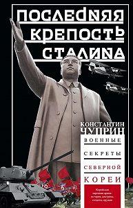 Константин Чуприн -Последняя крепость Сталина. Военные секреты Северной Кореи