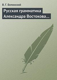 В. Г. Белинский -Русская грамматика Александра Востокова…