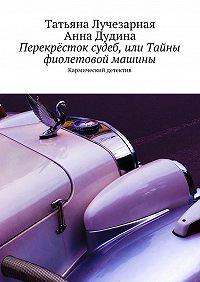 Татьяна Лучезарная -Перекрёсток судеб, или Тайны фиолетовой машины. Кармический детектив
