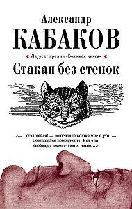 Александр Кабаков - Стакан без стенок (сборник)