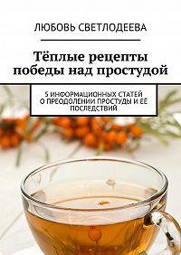 Любовь Светлодеева -Тёплые рецепты победы над простудой