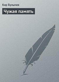 Кир Булычев - Чужая память