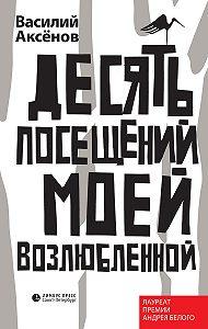 Василий И. Аксёнов - Десять посещений моей возлюбленной
