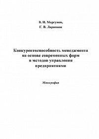 Вячеслав Моргунов - Конкурентоспособность менеджмента на основе современных форм и методов управления предприятиями