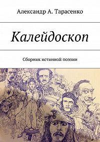 Александр Тарасенко - Калейдоскоп. Сборник истинной поэзии