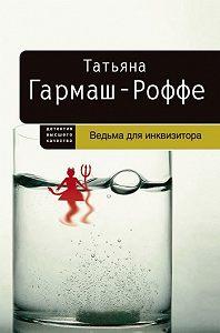 Татьяна Гармаш-Роффе -Ведьма для инквизитора