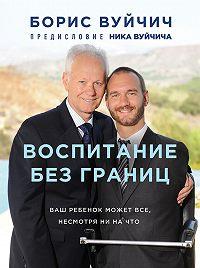 Борис Вуйчич -Воспитание без границ. Ваш ребенок может все, несмотря ни на что