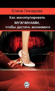 Елена Гончарова -Как манипулировать мужчинами, чтобы достичь желаемого