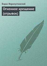 Борис Верхоустинский -Огненное крещение (отрывок)