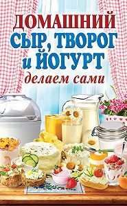 Анна Антонова -Домашний сыр, творог и йогурт. Делаем сами