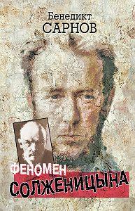 Бенедикт Сарнов -Феномен Солженицына