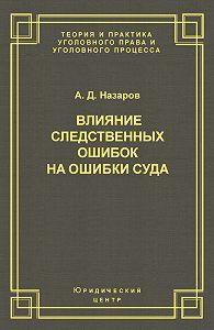 Александр Назаров -Влияние следственных ошибок на ошибки суда