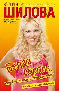 Юлия Шилова -Белая ворона, или В меня влюблен даже бог