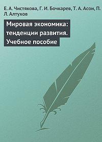 П. Алтухов, Т. Асон, Е. Чистякова, Г. Бочкарев - Мировая экономика: тенденции развития. Учебное пособие