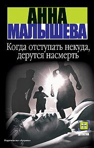 Анна Малышева -Когда отступать некуда, дерутся насмерть