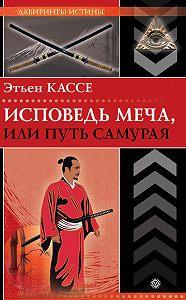Этьен Кассе - Исповедь меча, или Путь самурая