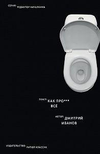 Дмитрий Иванов - Как прое*** всё
