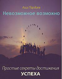 Азиз Пардаев -Невозможное возможно. Простые секреты достижения успеха