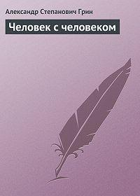 Александр Грин -Человек с человеком