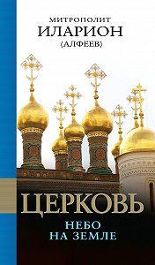 Митрополит Иларион (Алфеев) - Церковь. Небо на земле