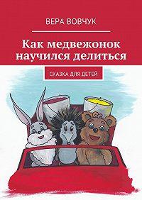 Вера Вовчук - Как медвежонок научился делиться